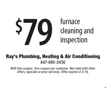 $79 furnace cleaning and inspection. With this coupon. One coupon per customer. Not valid with other offers, specials or prior services. Offer expires 2-2-18.