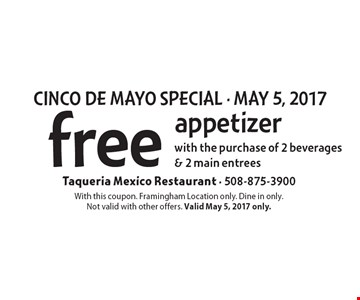 CINCO DE MAYO SPECIAL - MAY 5, 2017, free appetizer with the purchase of 2 beverages & 2 main entrees. With this coupon. Framingham Location only. Dine in only. Not valid with other offers. Valid May 5, 2017 only.