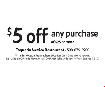 $5 off any purchase of $25 or more. With this coupon. Framingham Location Only. Dine in or take-out. Not valid on Cinco de Mayo, May 5, 2017. Not valid with other offers. Expires 5-5-17.