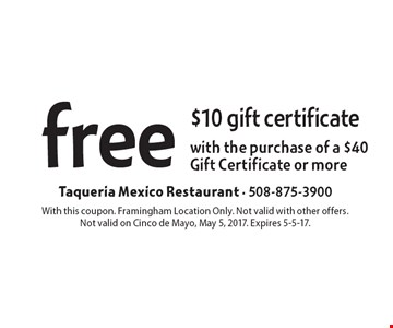 Free $10 gift certificate with the purchase of a $40 Gift Certificate or more. With this coupon. Framingham Location Only. Not valid with other offers. Not valid on Cinco de Mayo, May 5, 2017. Expires 5-5-17.