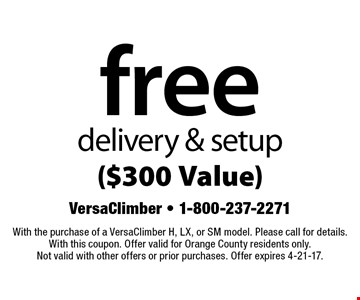 free delivery & setup ($300 Value). With the purchase of a VersaClimber H, LX, or SM model. Please call for details. With this coupon. Offer valid for Orange County residents only. Not valid with other offers or prior purchases. Offer expires 4-21-17.