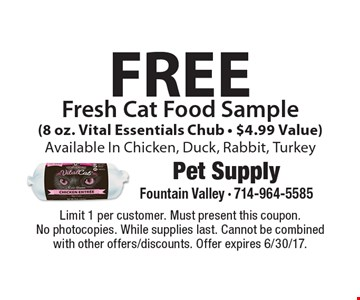 Free Fresh Cat Food Sample (8 oz. Vital Essentials Chub - $4.99 Value). Available In Chicken, Duck, Rabbit, Turkey. Limit 1 per customer. Must present this coupon. No photocopies. While supplies last. Cannot be combined with other offers/discounts. Offer expires 6/30/17.