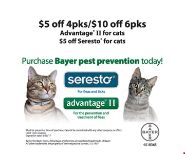 $5 off 4pks / $10 off 6pks Advantage II for cats. $5 off Seresto for cats. Must be present at time of purchase. Cannot be combined with any other coupons or offers. Limit 1 per coupon. Expiration date: 6/30/17.
