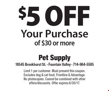 $5 off your purchase of $30 or more. Limit 1 per customer. Must present this coupon. Excludes dog & cat food, Frontline & Advantage. No photocopies. Cannot be combined with other offers/discounts. Offer expires 6/30/17.