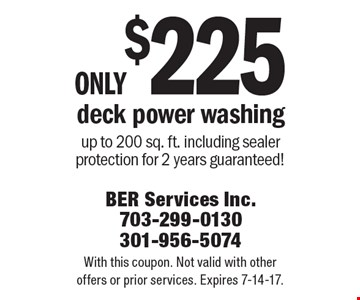 only $225 deck power washing up to 200 sq. ft. including sealer protection for 2 years guaranteed!. With this coupon. Not valid with other offers or prior services. Expires 7-14-17.