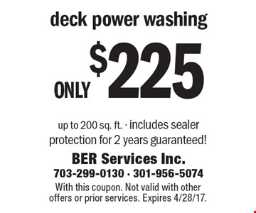 Only $225 deck power washing up to 200 sq. ft. - includes sealer protection for 2 years guaranteed! With this coupon. Not valid with other offers or prior services. Expires 4/28/17.