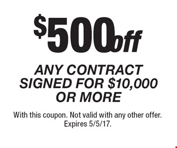 $500 off ANY CONTRACT SIGNED FOR $10,000 OR MORE. With this coupon. Not valid with any other offer. Expires 5/5/17.