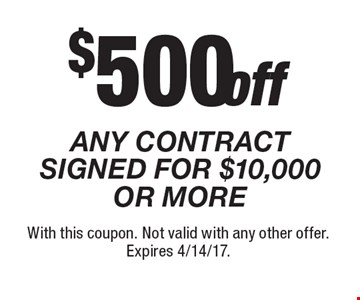 $500 off ANY CONTRACT SIGNED FOR $10,000 OR MORE. With this coupon. Not valid with any other offer. Expires 4/14/17.