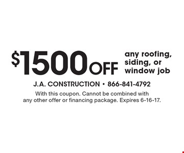 $1500 Off any roofing, siding, or window job. With this coupon. Cannot be combined with any other offer or financing package. Expires 6-16-17.