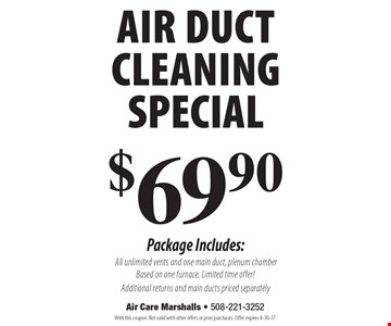 $69.90 air duct cleaning special Package Includes: All unlimited vents and one main duct, plenum chamber. Based on one furnace. Limited time offer! Additional returns and main ducts priced separately. With this coupon. Not valid with other offers or prior purchases. Offer expires 4-30-17.