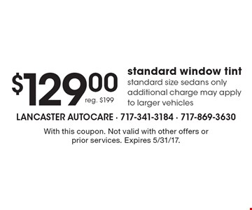$129.00 standard window tint, reg. $199. Standard size sedans only. Additional charge may apply to larger vehicles. With this coupon. Not valid with other offers or prior services. Expires 5/31/17.