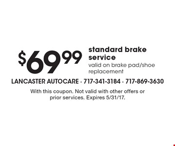$69.99 standard brake service. Valid on brake pad/shoe replacement. With this coupon. Not valid with other offers or prior services. Expires 5/31/17.