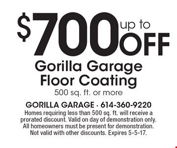 up to $700 Off Gorilla Garage Floor Coating. 500 sq. ft. or more. Homes requiring less than 500 sq. ft. will receive a prorated discount. Valid on day of demonstration only. All homeowners must be present for demonstration. Not valid with other discounts. Expires 5-5-17.