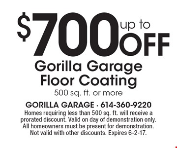 up to $700 Off Gorilla Garage Floor Coating, 500 sq. ft. or more. Homes requiring less than 500 sq. ft. will receive a prorated discount. Valid on day of demonstration only. All homeowners must be present for demonstration. Not valid with other discounts. Expires 6-2-17.