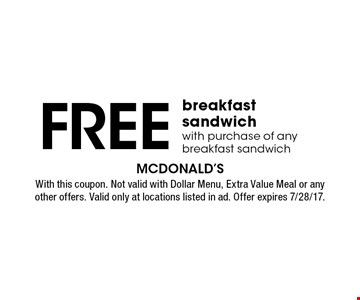 Free breakfast sandwich with purchase of any breakfast sandwich. With this coupon. Not valid with Dollar Menu, Extra Value Meal or any other offers. Valid only at locations listed in ad. Offer expires 7/28/17.