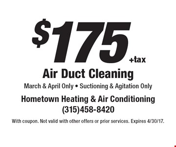 $175 +tax Air Duct Cleaning March & April Only - Suctioning & Agitation Only. With coupon. Not valid with other offers or prior services. Expires 4/30/17.