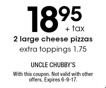 18.95 + tax 2 large cheese pizzas. Extra toppings 1.75. With this coupon. Not valid with other offers. Expires 6-9-17.