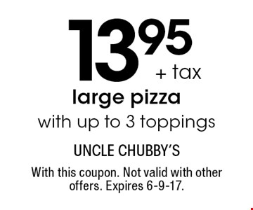 13.95 + tax large pizza with up to 3 toppings. With this coupon. Not valid with other offers. Expires 6-9-17.