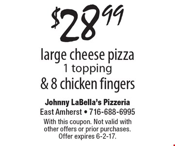 $28.99 large cheese pizza (1 topping) & 8 chicken fingers. With this coupon. Not valid with other offers or prior purchases. Offer expires 6-2-17.