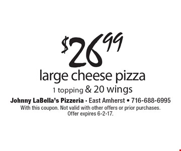$26.99 large cheese pizza 1 topping & 20 wings. With this coupon. Not valid with other offers or prior purchases. Offer expires 6-2-17.