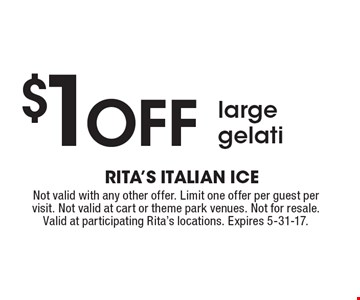 $1 off large gelati. Not valid with any other offer. Limit one offer per guest per visit. Not valid at cart or theme park venues. Not for resale. Valid at participating Rita's locations. Expires 5-31-17.