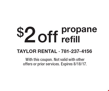 $2 Off Propane Refill. With this coupon. Not valid with other offers or prior services. Expires 8/18/17.