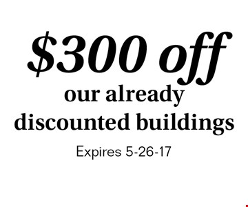 $300 off our already discounted buildings. Expires 5-26-17