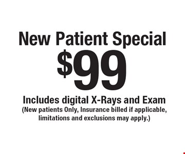 $99 New Patient Special. Includes digital X-Rays and Exam(New patients Only, Insurance billed if applicable, limitations and exclusions may apply.)