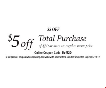 $5 Off $5 off Total Purchase of $30 or more on regular menu price. Must present coupon when ordering. Not valid with other offers. Limited time offer. Expires 5-19-17.Online Coupon Code: 5off30