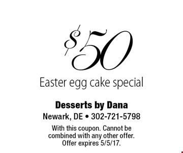 $50 Easter egg cake special. With this coupon. Cannot be combined with any other offer. Offer expires 5/5/17.