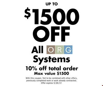 UP TO $1500 OFF All ORG Systems. 10% off total order. Max value $1500. With this coupon. Not to be combined with other offers, previously completed work or work already contracted. Offer expires 5/26/17.