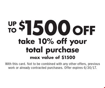 Up to $1500 off your total purchase. Take 10% off your total purchase. Max value of $1500. With this card. Not to be combined with any other offers, previous work or already contracted purchases. Offer expires 6/30/17.