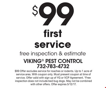 $99 first service free inspection & estimate. $99 Offer excludes service for roaches or rodents. Up to 1 acre of service area. With coupon only. Must present coupon at time of service. Offer valid with sign up of YG or VCP Agreement. *Free inspection does not include bed bug dogs. May not be combined with other offers. Offer expires 5/12/17.