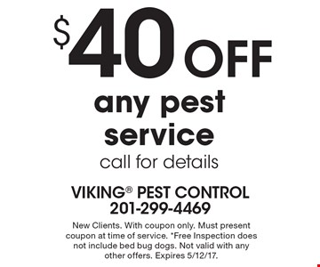 $40 off any pest service call for details. New Clients. With coupon only. Must present coupon at time of service. *Free Inspection does not include bed bug dogs. Not valid with any other offers. Expires 5/12/17.