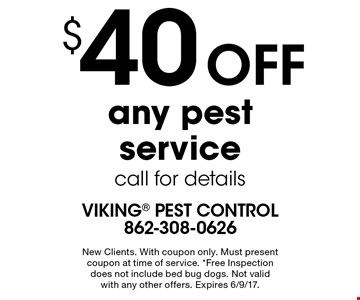 $40 off any pest service. Call for details. New clients. With coupon only. Must present coupon at time of service. *Free Inspection does not include bed bug dogs. Not valid with any other offers. Expires 6/9/17.