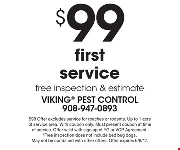 $99 first service free inspection & estimate. $99 Offer excludes service for roaches or rodents. Up to 1 acre of service area. With coupon only. Must present coupon at time of service. Offer valid with sign up of YG or VCP Agreement. *Free inspection does not include bed bug dogs. May not be combined with other offers. Offer expires 6/9/17.
