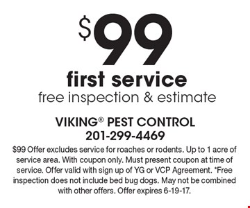 $99 first service free inspection & estimate. $99 Offer excludes service for roaches or rodents. Up to 1 acre of service area. With coupon only. Must present coupon at time of service. Offer valid with sign up of YG or VCP Agreement. *Free inspection does not include bed bug dogs. May not be combined with other offers. Offer expires 6-19-17.