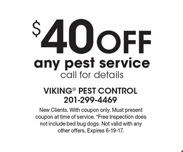 $40 off any pest service call for details. New Clients. With coupon only. Must present coupon at time of service. *Free Inspection does not include bed bug dogs. Not valid with any other offers. Expires 6-19-17.