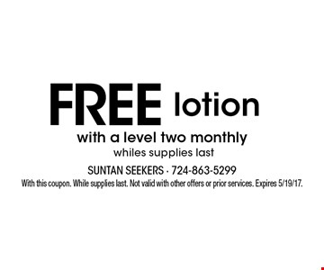 Free lotion with a level two monthly. Whiles supplies last. With this coupon. While supplies last. Not valid with other offers or prior services. Expires 5/19/17.