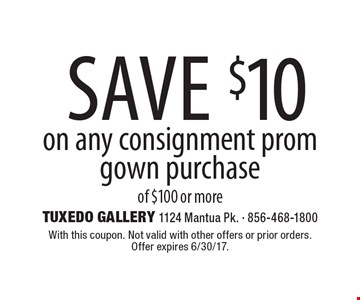 Save $10 on any consignment prom gown purchase of $100 or more. With this coupon. Not valid with other offers or prior orders. Offer expires 6/30/17.
