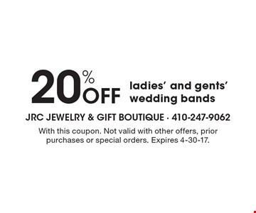 20% OFF ladies' and gents' wedding bands. With this coupon. Not valid with other offers, prior purchases or special orders. Expires 4-30-17.