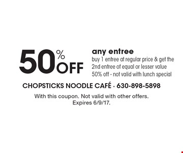 50% Off any entree. Buy 1 entree at regular price & get the 2nd entree of equal or lesser value 50% off - not valid with lunch special. With this coupon. Not valid with other offers. Expires 6/9/17.