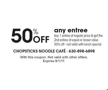 50% Off any entree. Buy 1 entree at regular price & get the 2nd entree of equal or lesser value 50% off - not valid with lunch special. With this coupon. Not valid with other offers. Expires 9/1/17.