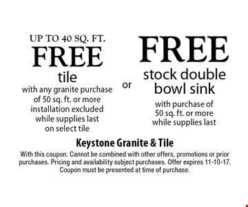 Up to 40 Sq. ft. free tile with any granite purchase of 50 sq. ft. or more, installation excluded, while supplies last on select tile OR free stock double bowl sink with purchase of 50 sq. ft. or more, while supplies last. With this coupon. Cannot be combined with other offers, promotions or prior purchases. Pricing and availability subject purchases. Offer expires 11-10-17. Coupon must be presented at time of purchase.