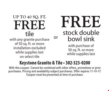 Up to 40 Sq. ft. free tile with any granite purchase of 50 sq. ft. or more, installation excluded, while supplies last on select tile OR free stock double bowl sink with purchase of 50 sq. ft. or more while supplies last. With this coupon. Cannot be combined with other offers, promotions or prior purchases. Pricing and availability subject purchases. Offer expires 11-10-17. Coupon must be presented at time of purchase.