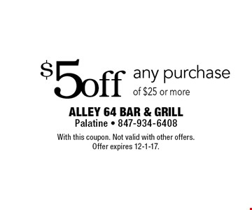 $5 off any purchase of $25 or more. With this coupon. Not valid with other offers. Offer expires 12-1-17.
