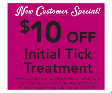 New Customer Special! $10 off initial tick treatment. *New customers only, please. Up to half an acre. One offer per address. Offer expires 6/16/17. Service must be scheduled before 6/21/17.