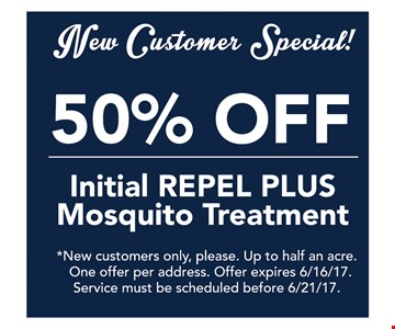 New Customer Special! 50% off initial repel plus mosquito treatment.  *New customers only, please. Up to half an acre. One offer per address. Offer expires 6/16/17. Service must be scheduled before 6/21/17.
