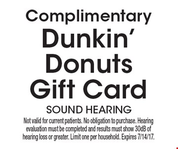 Complimentary Dunkin' Donuts Gift Card. Not valid for current patients. No obligation to purchase. Hearing evaluation must be completed and results must show 30dB of hearing loss or greater. Limit one per household. Expires 7/14/17.