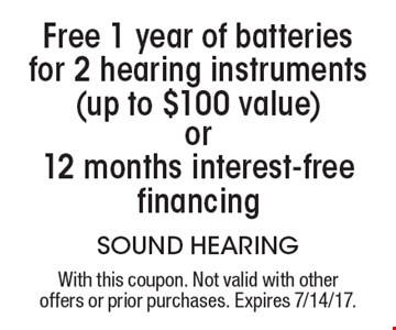 Free 1 year of batteries for 2 hearing instruments (up to $100 value) or 12 months interest-free financing. With this coupon. Not valid with other offers or prior purchases. Expires 7/14/17.
